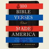 100 Bible Verses That Made America: Defining Moments That Shaped Our Enduring Foundation of Faith Audiobook, by Robert J. Morgan