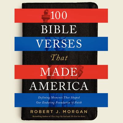 100 Bible Verses That Made America: Defining Moments That Shaped Our Enduring Foundation of Faith Audiobook, by Robert Morgan