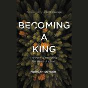Becoming a King: The Path to Restoring the Heart of a Man Audiobook, by Morgan Snyder