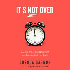 Its Not Over: Leaving Behind Disappointment and Learning to Dream Again Audiobook, by Joshua Gagnon
