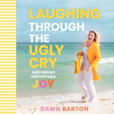 Laughing Through the Ugly Cry: …and Finding Unstoppable Joy Audiobook, by Dawn Barton