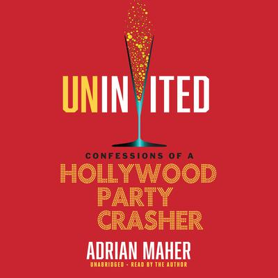Uninvited: Confessions of a Hollywood Party Crasher Audiobook, by Adrian Maher