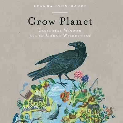 Crow Planet: Essential Wisdom from the Urban Wilderness Audiobook, by Lyanda Lynn Haupt