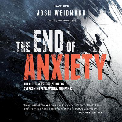 The End of Anxiety: The Biblical Prescription for Overcoming Fear, Worry, and Panic Audiobook, by Josh Weidmann