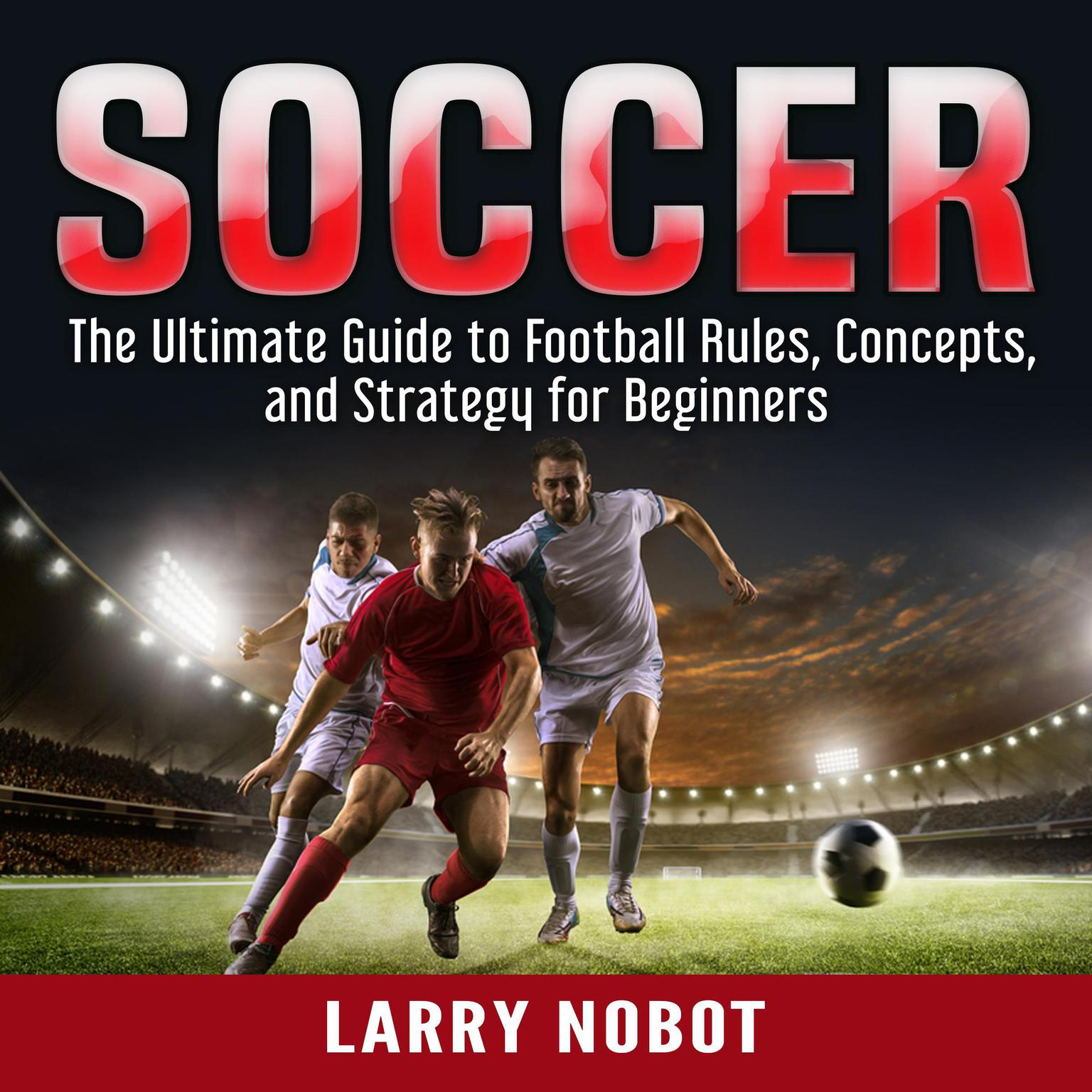 Soccer: The Ultimate Guide to Soccer Rules, Concepts, and Strategy for Beginners Audiobook, by Larry Nobot