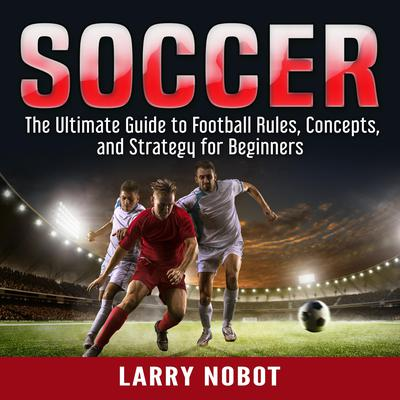 Soccer: The Ultimate Guide to Soccer Rules, Concepts, and Strategy for Beginners Audiobook, by