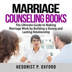 Marriage Counseling Books: The Ultimate Guide to Making Marriage Work by Building a Strong and Lasting Relationship Audiobook, by Hedonist P. Oxford