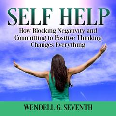 Self Help: How Blocking Negativity and Committing to Positive Thinking Changes Everything Audiobook, by Wendell G. Seventh