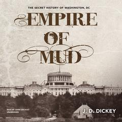 Empire of Mud: The Secret History of Washington, DC Audiobook, by J. D. Dickey