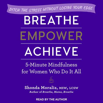 Breathe, Empower, Achieve: 5-Minute Mindfulness for Women Who Do It All - Ditch the Stress Without Losing Your Edge Audiobook, by Shonda Moralis