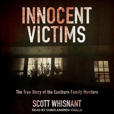 Innocent Victims: The True Story of the Eastburn Family Murders Audiobook, by Scott Whisnant