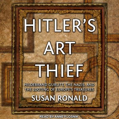 Hitlers Art Thief: Hildebrand Gurlitt, the Nazis, and the Looting of Europes Treasures Audiobook, by Susan Ronald