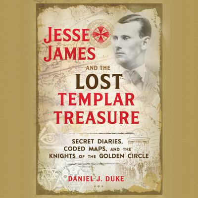 Jesse James and the Lost Templar Treasure: Secret Diaries, Coded Maps, and the Knights of the Golden Circle Audiobook, by Daniel J. Duke