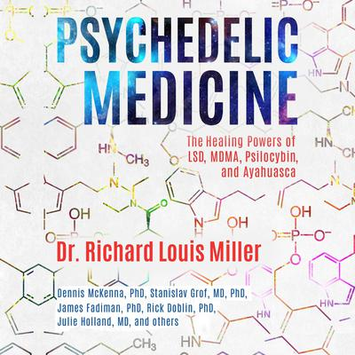 Psychedelic Medicine: The Healing Powers of LSD, MDMA, Psilocybin, and Ayahuasca Audiobook, by Richard Louis Miller