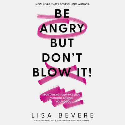 Be Angry, But Dont Blow It: Maintaining Your Passion Without Losing Your Cool Audiobook, by Lisa Bevere