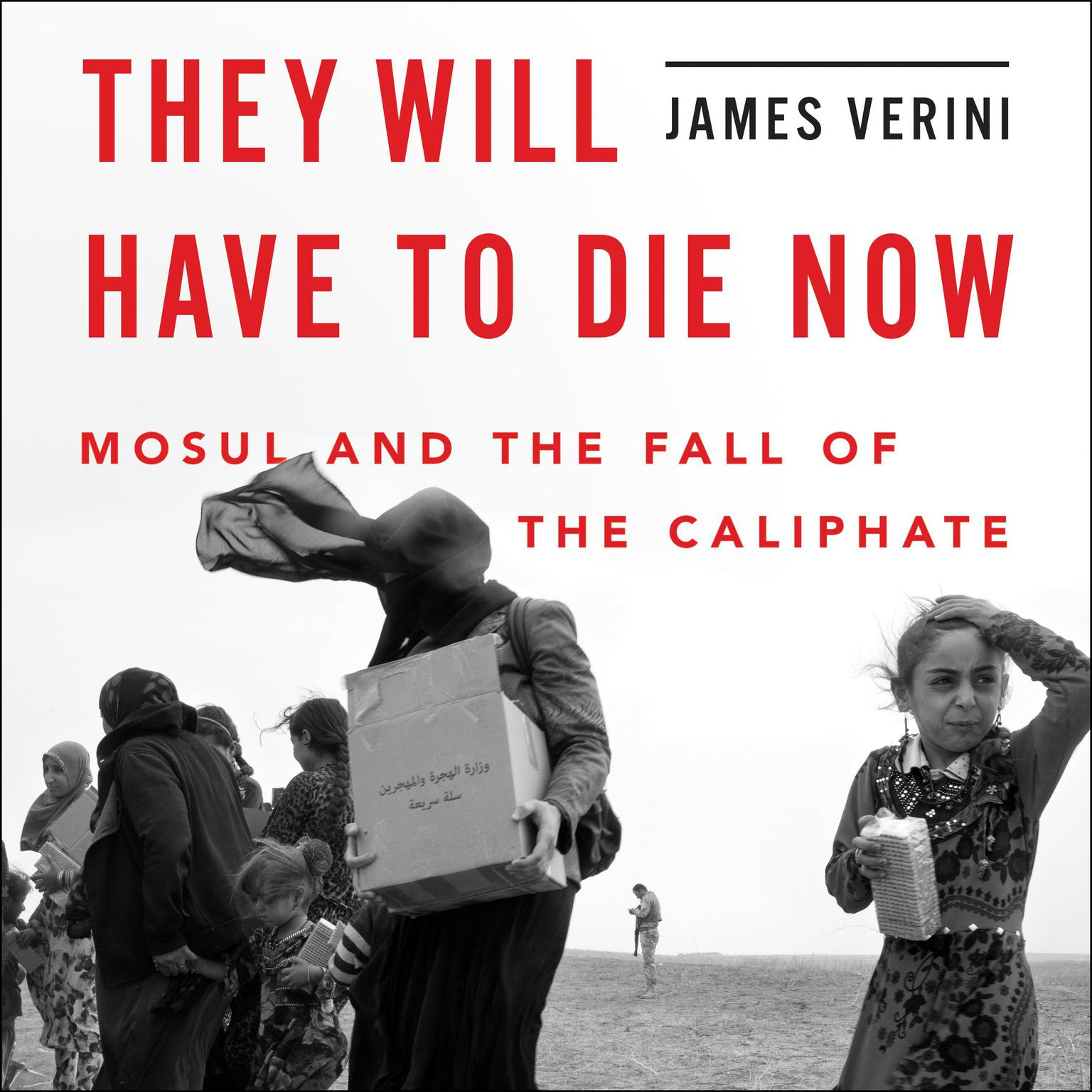 They Will Have to Die Now: Mosul and the Fall of the Caliphate Audiobook, by James Verini