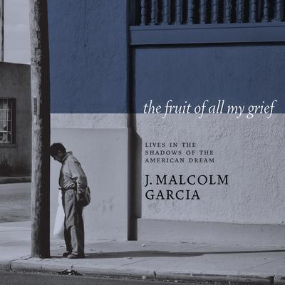 The Fruit of All My Grief: Lives in the Shadows of the American Dream Audiobook, by J. Malcolm Garcia