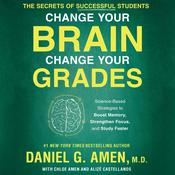 Change Your Brain, Change Your Grades: The Secrets of Successful Students: Science-Based Strategies to Boost Memory, Strengthen Focus, and Study Faster Audiobook, by Daniel G. Amen, M.D.