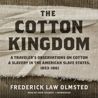 The Cotton Kingdom: A Traveler's Observations on Cotton and Slavery in the American Slave States, 1853–1861 Audiobook, by