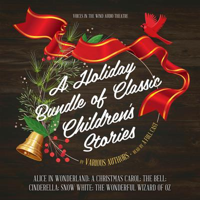A Holiday Bundle of Classic Children's Stories: Alice in Wonderland; A Christmas Carol; The Bell; Cinderella; Snow White; The Wonderful Wizard of Oz Audiobook, by