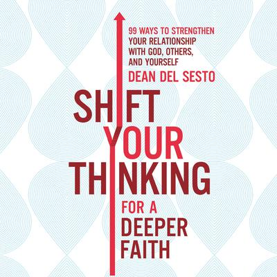 Shift Your Thinking for a Deeper Faith: 99 Ways to Strengthen Your Relationship with God, Others, and Yourself Audiobook, by Dean Del Sesto