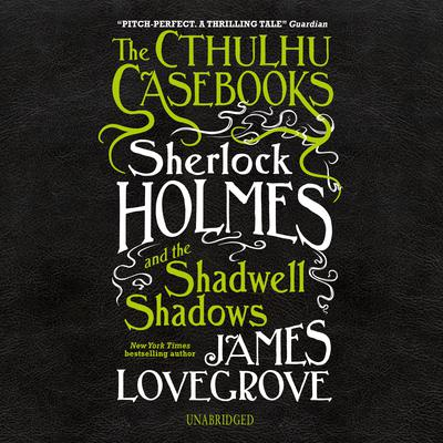 The Cthulhu Casebooks: Sherlock Holmes and the Shadwell Shadows Audiobook, by James Lovegrove