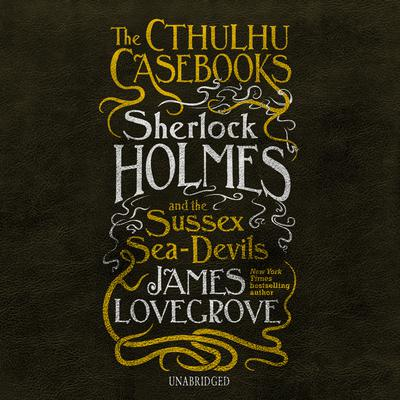 The Cthulhu Casebooks: Sherlock Holmes and the Sussex Sea-Devils Audiobook, by