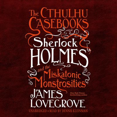 The Cthulhu Casebooks: Sherlock Holmes and the Miskatonic Monstrosities Audiobook, by