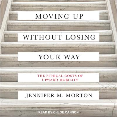 Moving Up without Losing Your Way: The Ethical Costs of Upward Mobility Audiobook, by Jennifer Morton