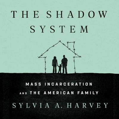 The Shadow System: Mass Incarceration and the American Family Audiobook, by Sylvia A. Harvey