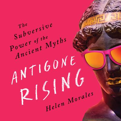 Antigone Rising: The Subversive Power of the Ancient Myths Audiobook, by Helen Morales