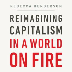 Reimagining Capitalism in a World on Fire Audiobook, by Rebecca Henderson