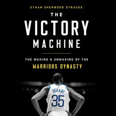The Victory Machine: The Making and Unmaking of the Warriors Dynasty Audiobook, by Ethan Sherwood Strauss