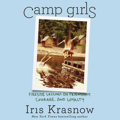 Camp Girls: Fireside Lessons on Friendship, Courage, and Loyalty Audiobook, by Iris Krasnow