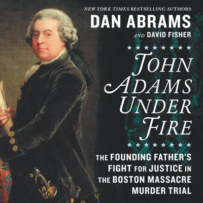 John Adams under Fire: The Founding Father's Fight for Justice in the Boston Massacre Murder Trial Audiobook, by Dan Abrams