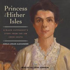 Princess of the Hither Isles: A Black Suffragist's Story from the Jim Crow South Audiobook, by Adele Logan Alexander