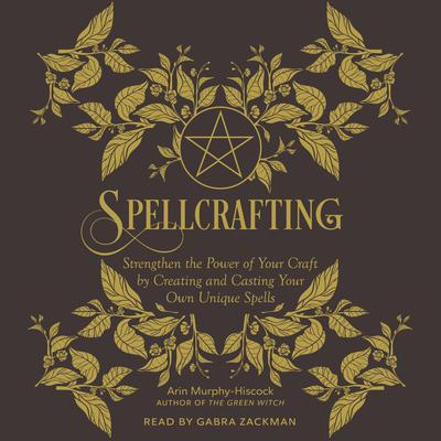 Spellcrafting: Strengthen the Power of Your Craft by Creating and Casting Your Own Unique Spells Audiobook, by Arin Murphy-Hiscock