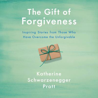 The Gift of Forgiveness: Inspiring Stories from Those Who Have Overcome the Unforgivable Audiobook, by Katherine Schwarzenegger