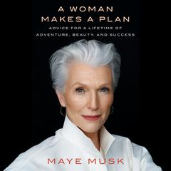 A Woman Makes a Plan: Advice for a Lifetime of Adventure, Beauty, and Success Audiobook, by Maye Musk