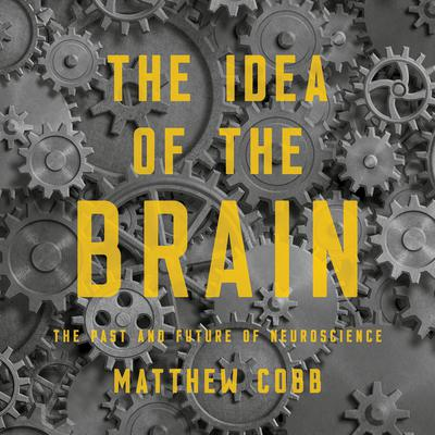 The Idea of the Brain: The Past and Future of Neuroscience Audiobook, by Matthew  Cobb