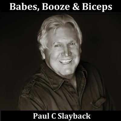 Babes, Booze & Biceps Audiobook, by Paul C. Slayback