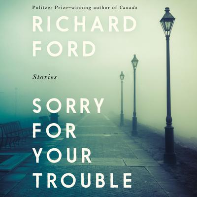 Sorry For Your Trouble: Stories Audiobook, by Richard Ford