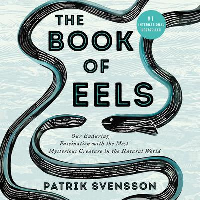 The Book of Eels: Our Enduring Fascination with the Most Mysterious Creature in the Natural World Audiobook, by Patrik Svensson
