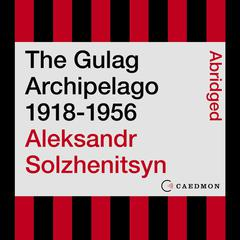The Gulag Archipelago 1918-1956: An Experiment in Literary Investigation Audiobook, by Aleksandr I. Solzhenitsyn