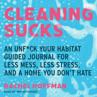 Cleaning Sucks: An Unf*ck Your Habitat Guided Journal for Less Mess, Less Stress, and a Home You Don't Hate Audiobook, by
