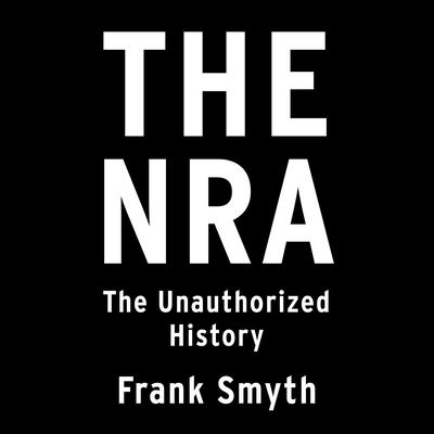 The NRA: The Unauthorized History Audiobook, by Frank Smyth