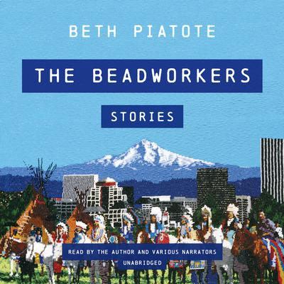 The Beadworkers: Stories Audiobook, by Beth Piatote