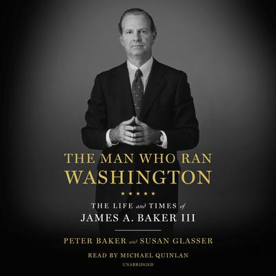 The Man Who Ran Washington: The Life and Times of James A. Baker III Audiobook, by