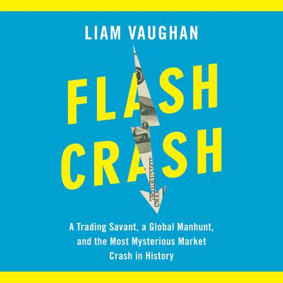 Flash Crash: A Trading Savant, a Global Manhunt, and the Most Mysterious Market Crash in History Audiobook, by Liam Vaughan