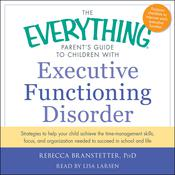 The Everything Parent's Guide to Children with Executive Functioning Disorder: trategies to help your child achieve the time-management skills, focus, and organization needed to succeed in school and life Audiobook, by Rebecca Branstetter